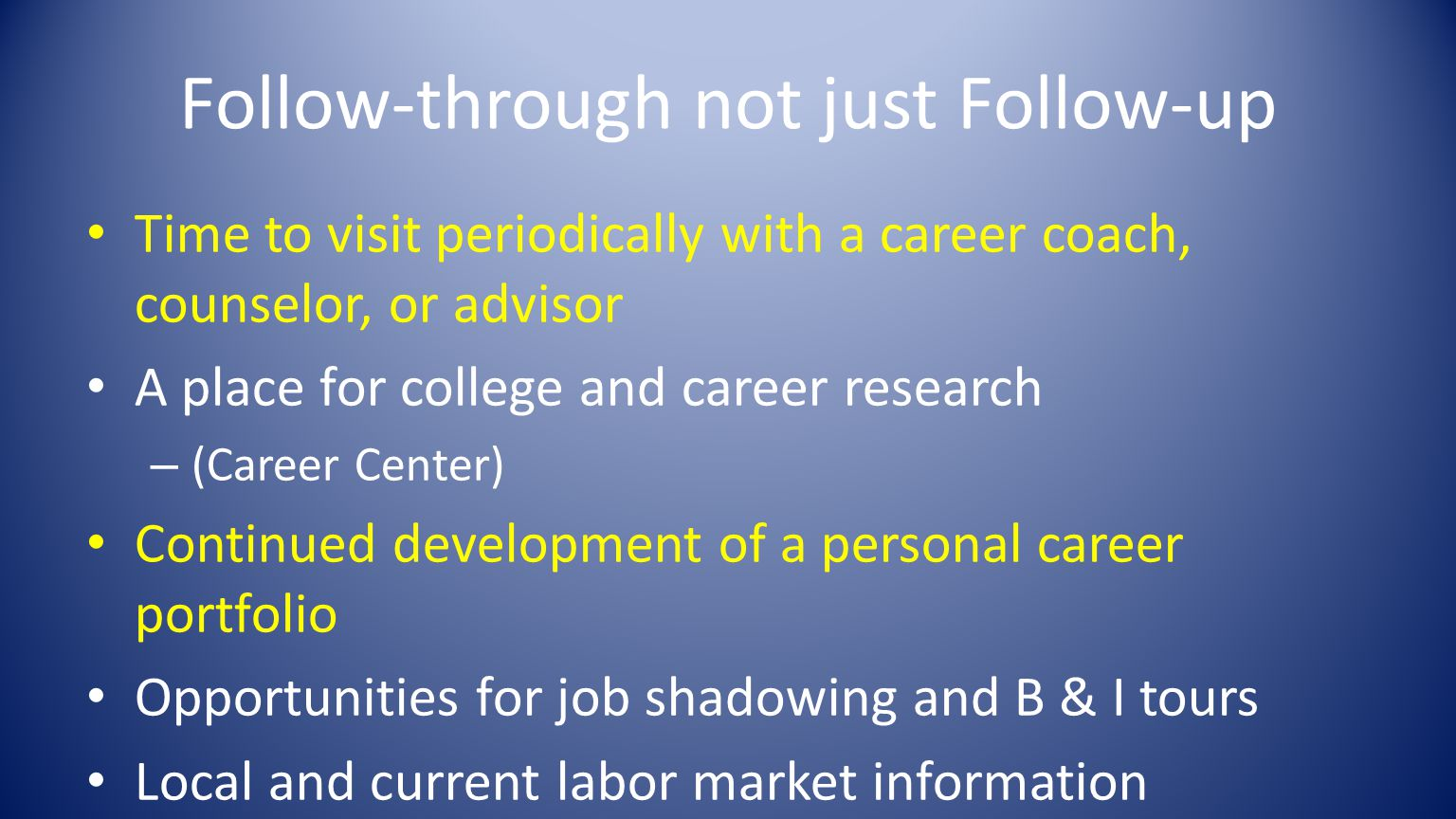 Follow-through not just Follow-up Time to visit periodically with a career coach, counselor, or advisor A place for college and career research – (Career Center) Continued development of a personal career portfolio Opportunities for job shadowing and B & I tours Local and current labor market information