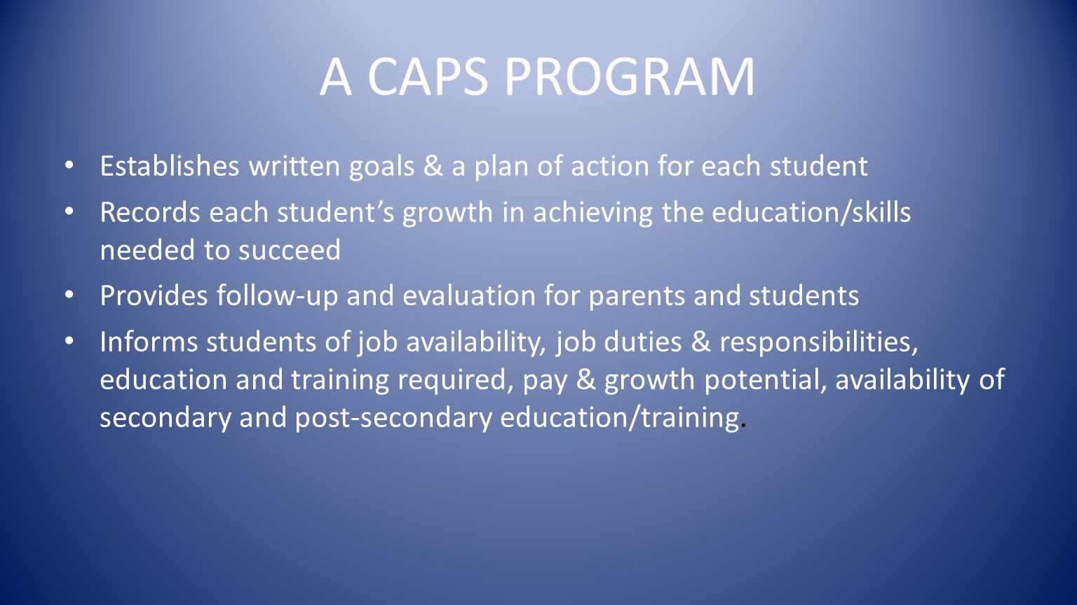 A CAPS PROGRAM Establishes written goals & a plan of action for each student Records each student's growth in achieving the education/skills needed to succeed Provides follow-up and evaluation for parents and students Informs students of job availability, job duties & responsibilities, education and training required, pay & growth potential, availability of secondary and post-secondary education/training.