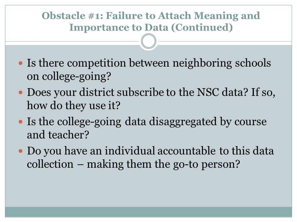 Obstacle #1: Failure to Attach Meaning and Importance to Data (Continued) Is there competition between neighboring schools on college-going.