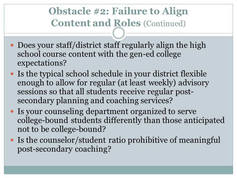Obstacle #2: Failure to Align Content and Roles (Continued) Does your staff/district staff regularly align the high school course content with the gen-ed college expectations.