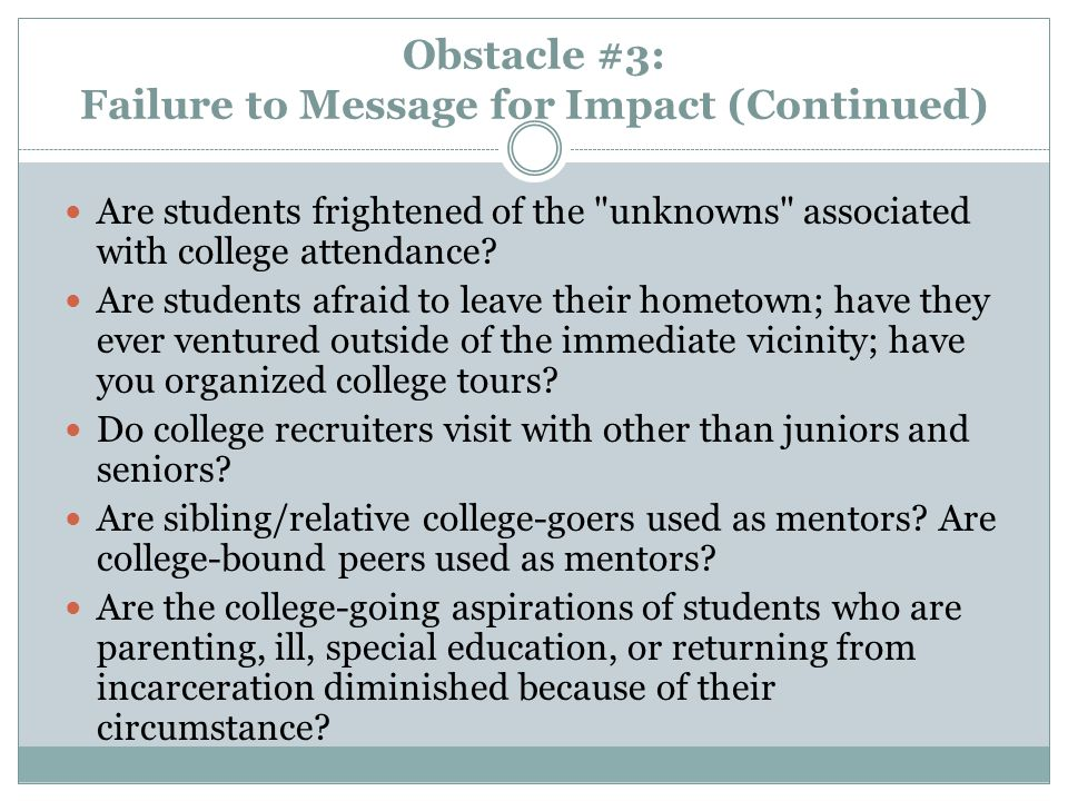 Obstacle #3: Failure to Message for Impact (Continued) Are students frightened of the unknowns associated with college attendance.
