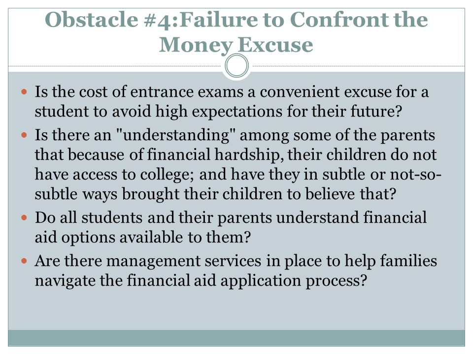Obstacle #4:Failure to Confront the Money Excuse Is the cost of entrance exams a convenient excuse for a student to avoid high expectations for their future.