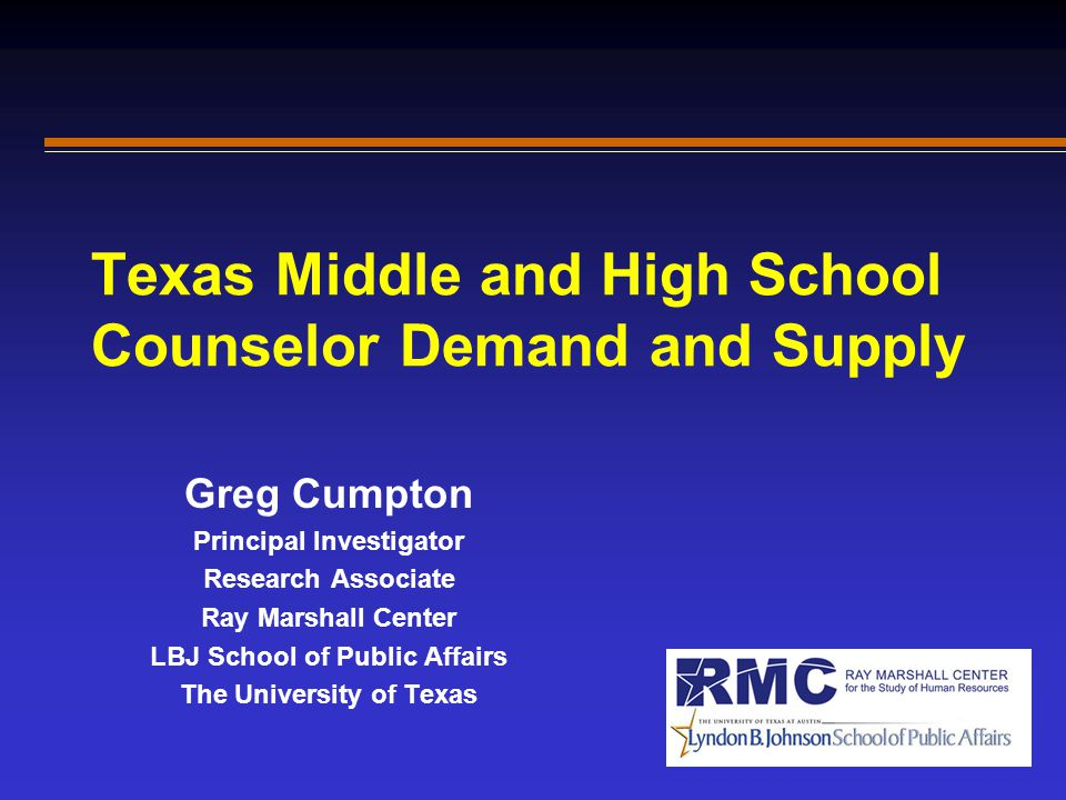 Texas Middle and High School Counselor Demand and Supply Greg Cumpton Principal Investigator Research Associate Ray Marshall Center LBJ School of Publ