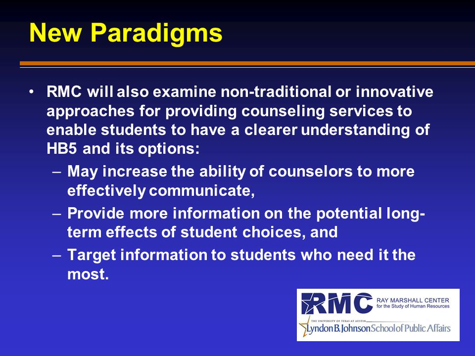 New Paradigms RMC will also examine non-traditional or innovative approaches for providing counseling services to enable students to have a clearer understanding of HB5 and its options: –May increase the ability of counselors to more effectively communicate, –Provide more information on the potential long- term effects of student choices, and –Target information to students who need it the most.