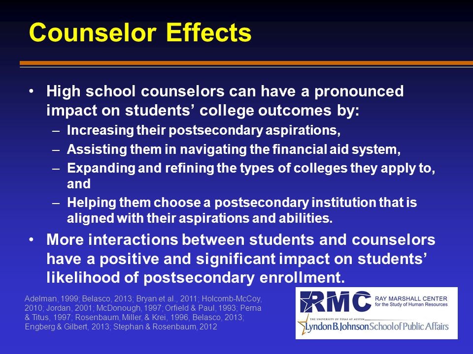 Counselor Effects High school counselors can have a pronounced impact on students' college outcomes by: –Increasing their postsecondary aspirations, –