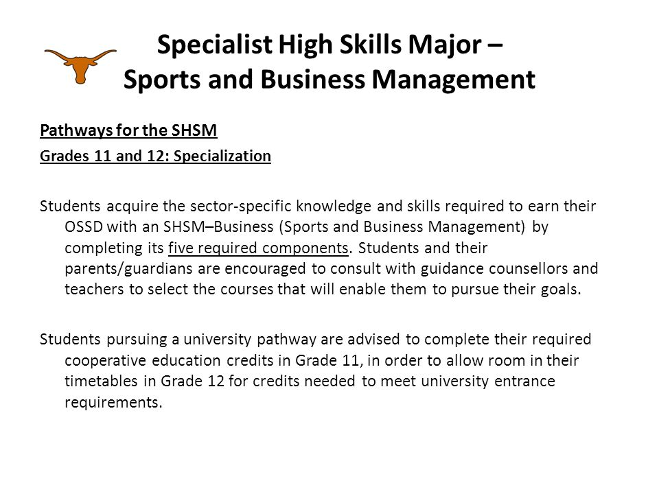 Specialist High Skills Major – Sports and Business Management Pathways for the SHSM Grades 11 and 12: Specialization Students acquire the sector-specific knowledge and skills required to earn their OSSD with an SHSM–Business (Sports and Business Management) by completing its five required components.