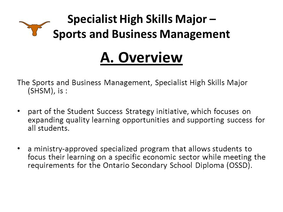 Specialist High Skills Major – Sports and Business Management Overview A career-focused program is also designed to help prepare students to make the transition from secondary school to apprenticeship training, college, university, or the workplace.