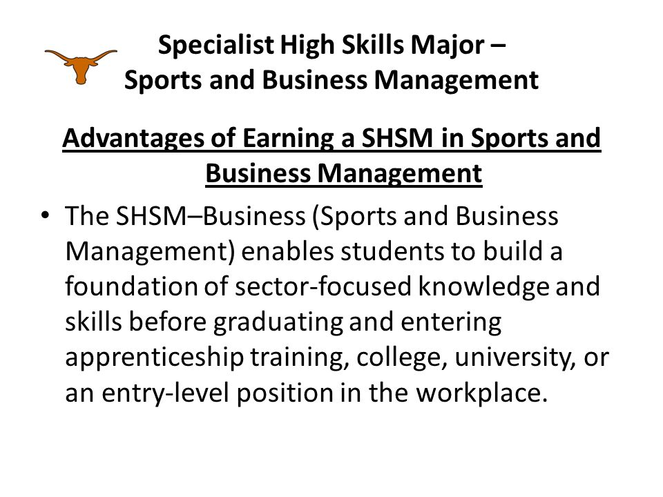 Specialist High Skills Major – Sports and Business Management Advantages of Earning a SHSM in Sports and Business Management The SHSM–Business (Sports and Business Management) enables students to build a foundation of sector-focused knowledge and skills before graduating and entering apprenticeship training, college, university, or an entry-level position in the workplace.