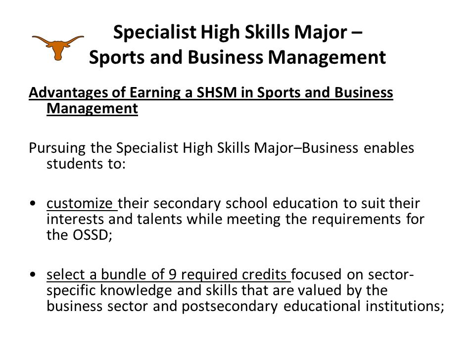 Specialist High Skills Major – Sports and Business Management Advantages of Earning a SHSM in Sports and Business Management providing flexibility to allow students to shift between pathways (e.g.,switch from a pathway leading to college to an apprenticeship pathway) or to discontinue the SHSM program should their career plans change in Grade 11 or 12; explore, identify, and refine career goals to make informed decisions about their postsecondary options;