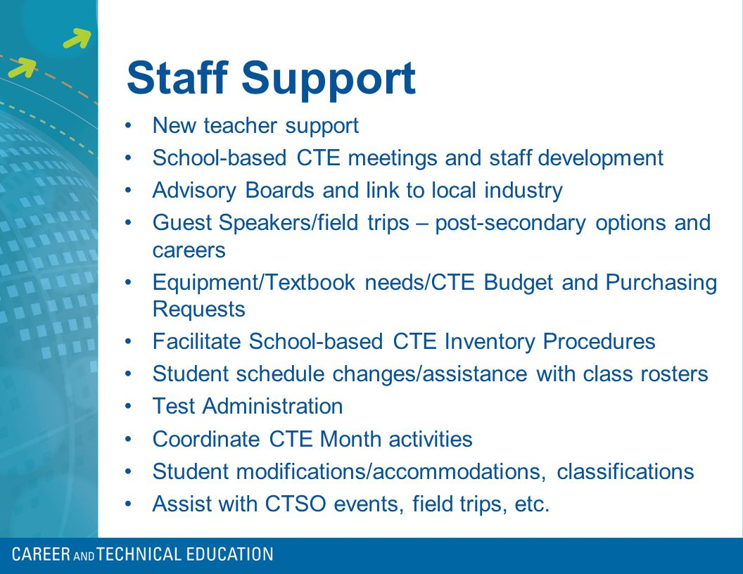 Staff Support New teacher support School-based CTE meetings and staff development Advisory Boards and link to local industry Guest Speakers/field trips – post-secondary options and careers Equipment/Textbook needs/CTE Budget and Purchasing Requests Facilitate School-based CTE Inventory Procedures Student schedule changes/assistance with class rosters Test Administration Coordinate CTE Month activities Student modifications/accommodations, classifications Assist with CTSO events, field trips, etc.
