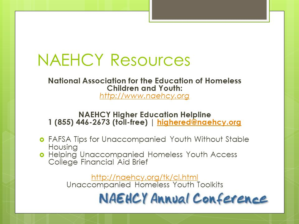NAEHCY Resources National Association for the Education of Homeless Children and Youth: http://www.naehcy.org http://www.naehcy.org NAEHCY Higher Educ