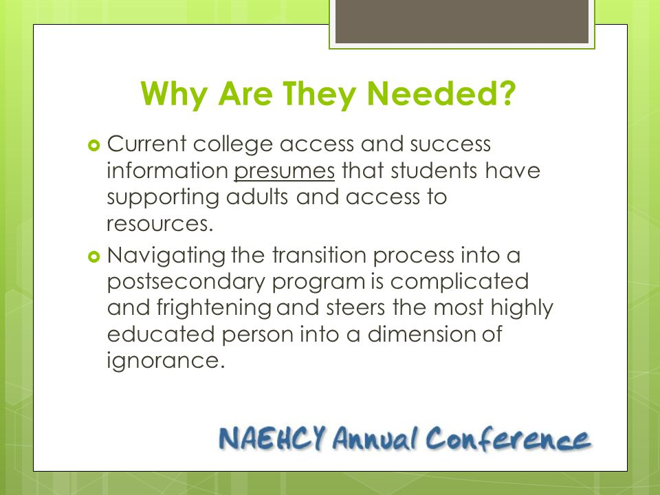 Why Are They Needed?  Current college access and success information presumes that students have supporting adults and access to resources.  Navigat