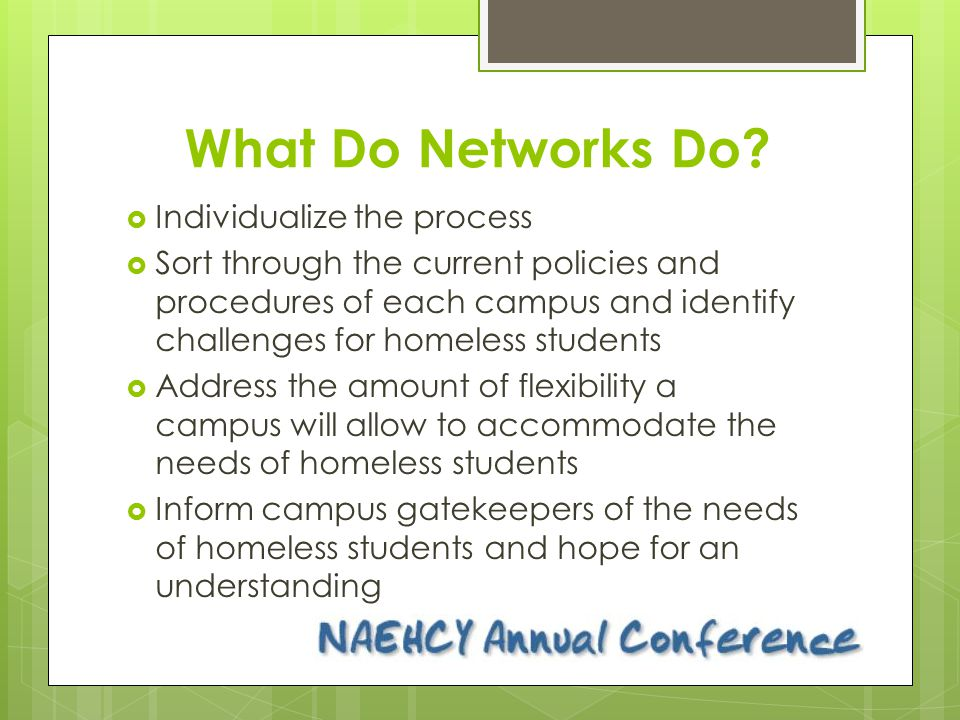 What Do Networks Do?  Individualize the process  Sort through the current policies and procedures of each campus and identify challenges for homeles