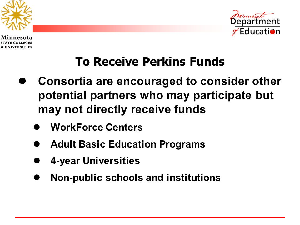 To Receive Perkins Funds Consortia are encouraged to consider other potential partners who may participate but may not directly receive funds WorkForce Centers Adult Basic Education Programs 4-year Universities Non-public schools and institutions