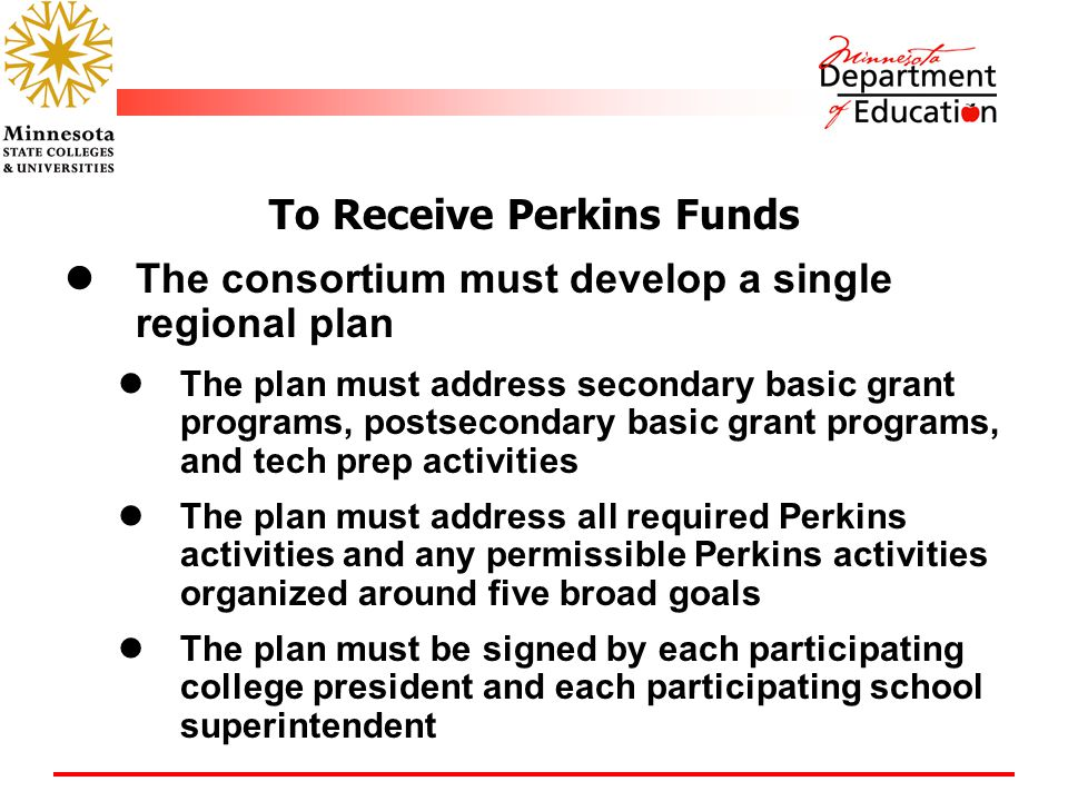 To Receive Perkins Funds The consortium must develop a single regional plan The plan must address secondary basic grant programs, postsecondary basic grant programs, and tech prep activities The plan must address all required Perkins activities and any permissible Perkins activities organized around five broad goals The plan must be signed by each participating college president and each participating school superintendent