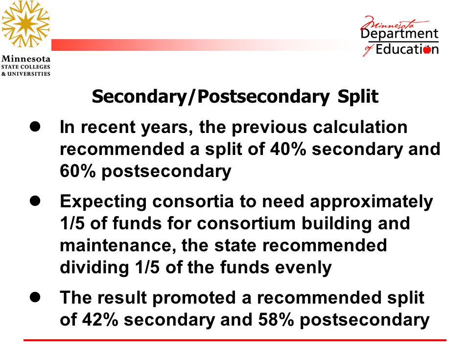 Secondary/Postsecondary Split In recent years, the previous calculation recommended a split of 40% secondary and 60% postsecondary Expecting consortia to need approximately 1/5 of funds for consortium building and maintenance, the state recommended dividing 1/5 of the funds evenly The result promoted a recommended split of 42% secondary and 58% postsecondary