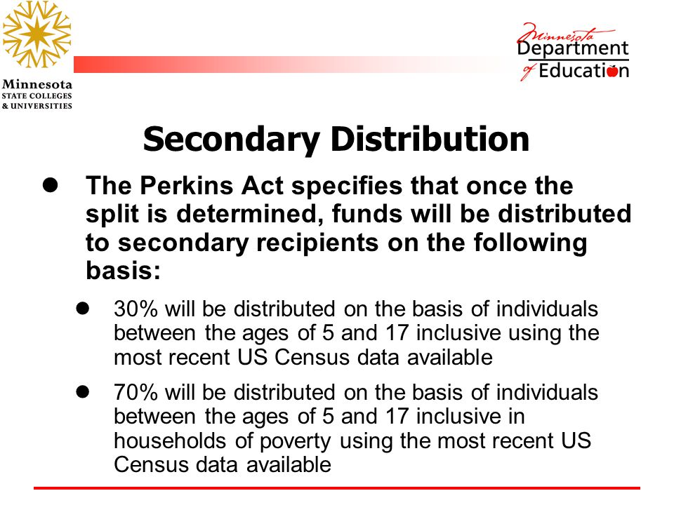 Secondary Distribution The Perkins Act specifies that once the split is determined, funds will be distributed to secondary recipients on the following basis: 30% will be distributed on the basis of individuals between the ages of 5 and 17 inclusive using the most recent US Census data available 70% will be distributed on the basis of individuals between the ages of 5 and 17 inclusive in households of poverty using the most recent US Census data available