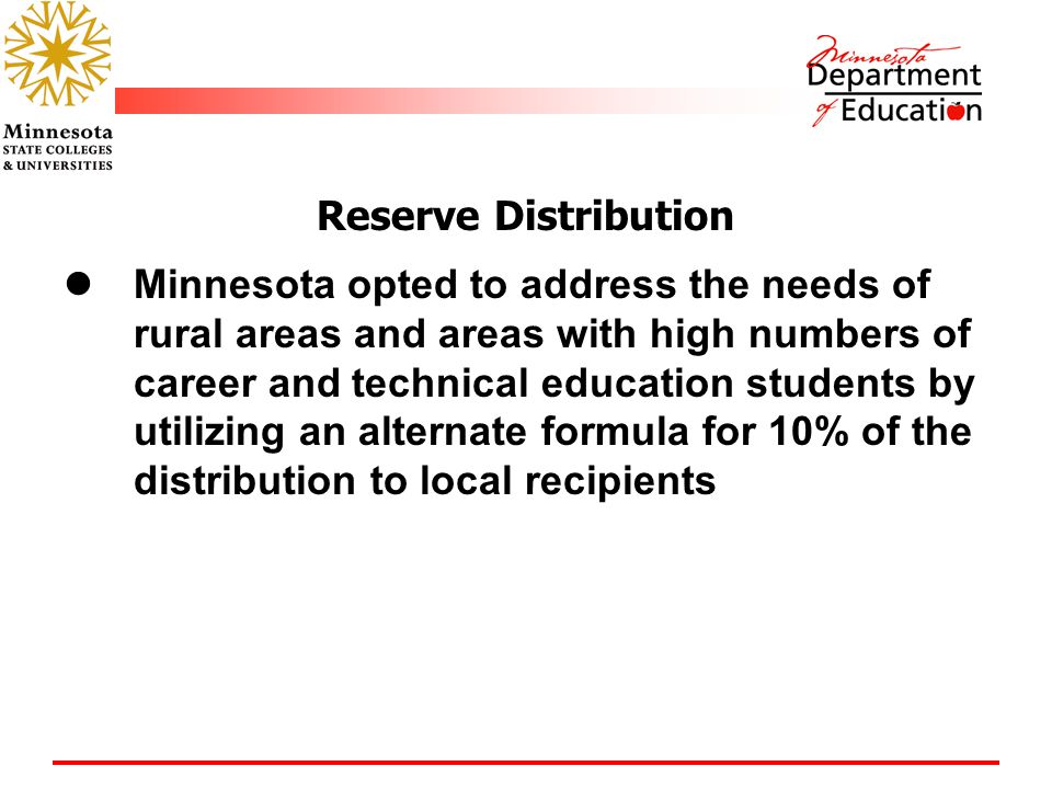 Reserve Distribution Minnesota opted to address the needs of rural areas and areas with high numbers of career and technical education students by utilizing an alternate formula for 10% of the distribution to local recipients