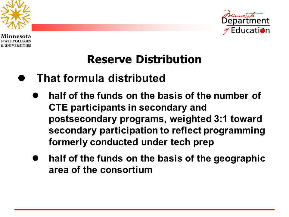 Reserve Distribution That formula distributed half of the funds on the basis of the number of CTE participants in secondary and postsecondary programs, weighted 3:1 toward secondary participation to reflect programming formerly conducted under tech prep half of the funds on the basis of the geographic area of the consortium