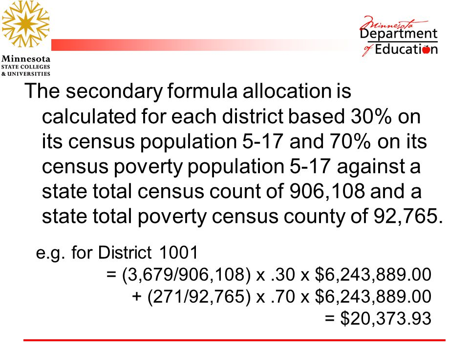 The secondary formula allocation is calculated for each district based 30% on its census population 5-17 and 70% on its census poverty population 5-17 against a state total census count of 906,108 and a state total poverty census county of 92,765.