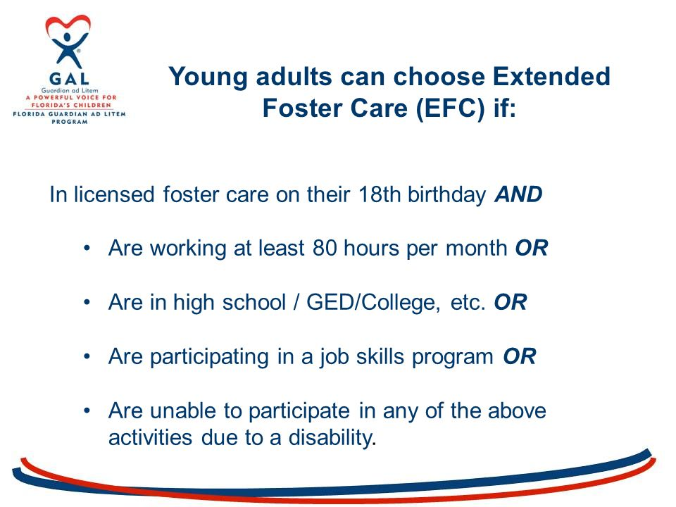 In licensed foster care on their 18th birthday AND Are working at least 80 hours per month OR Are in high school / GED/College, etc.