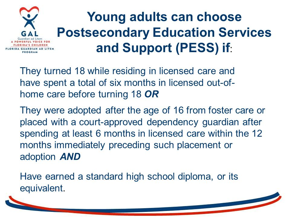 Young adults can choose Postsecondary Education Services and Support (PESS) if : They turned 18 while residing in licensed care and have spent a total of six months in licensed out-of- home care before turning 18 OR They were adopted after the age of 16 from foster care or placed with a court-approved dependency guardian after spending at least 6 months in licensed care within the 12 months immediately preceding such placement or adoption AND Have earned a standard high school diploma, or its equivalent.