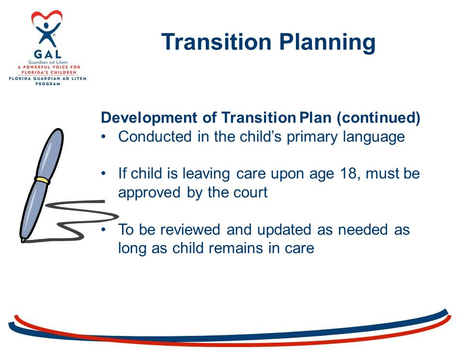 Transition Planning Development of Transition Plan (continued) Conducted in the child's primary language If child is leaving care upon age 18, must be approved by the court To be reviewed and updated as needed as long as child remains in care