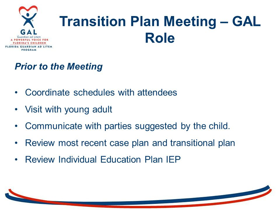 Transition Plan Meeting – GAL Role Prior to the Meeting Coordinate schedules with attendees Visit with young adult Communicate with parties suggested by the child.