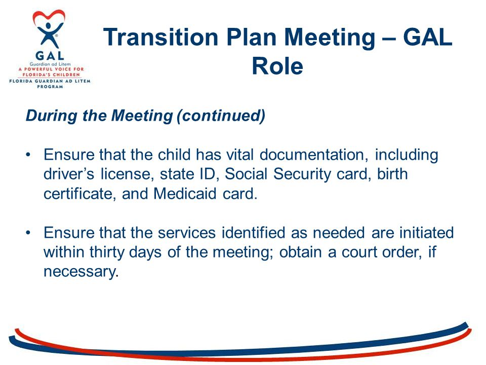 Transition Plan Meeting – GAL Role During the Meeting (continued) Ensure that the child has vital documentation, including driver's license, state ID, Social Security card, birth certificate, and Medicaid card.