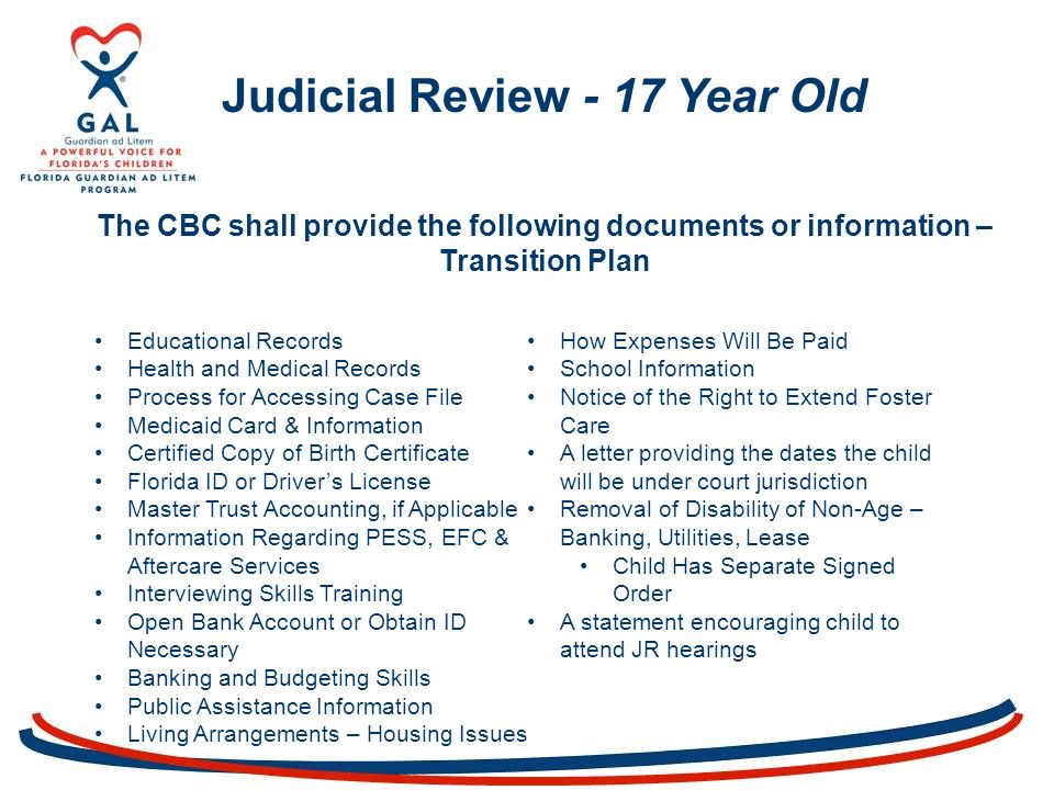 Judicial Review - 17 Year Old The CBC shall provide the following documents or information – Transition Plan Educational Records Health and Medical Records Process for Accessing Case File Medicaid Card & Information Certified Copy of Birth Certificate Florida ID or Driver's License Master Trust Accounting, if Applicable Information Regarding PESS, EFC & Aftercare Services Interviewing Skills Training Open Bank Account or Obtain ID Necessary Banking and Budgeting Skills Public Assistance Information Living Arrangements – Housing Issues How Expenses Will Be Paid School Information Notice of the Right to Extend Foster Care A letter providing the dates the child will be under court jurisdiction Removal of Disability of Non-Age – Banking, Utilities, Lease Child Has Separate Signed Order A statement encouraging child to attend JR hearings