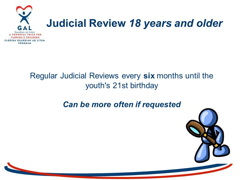Judicial Review 18 years and older Regular Judicial Reviews every six months until the youth s 21st birthday Can be more often if requested
