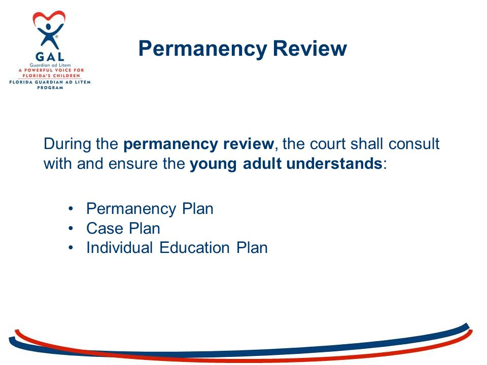 During the permanency review, the court shall consult with and ensure the young adult understands: Permanency Plan Case Plan Individual Education Plan Permanency Review