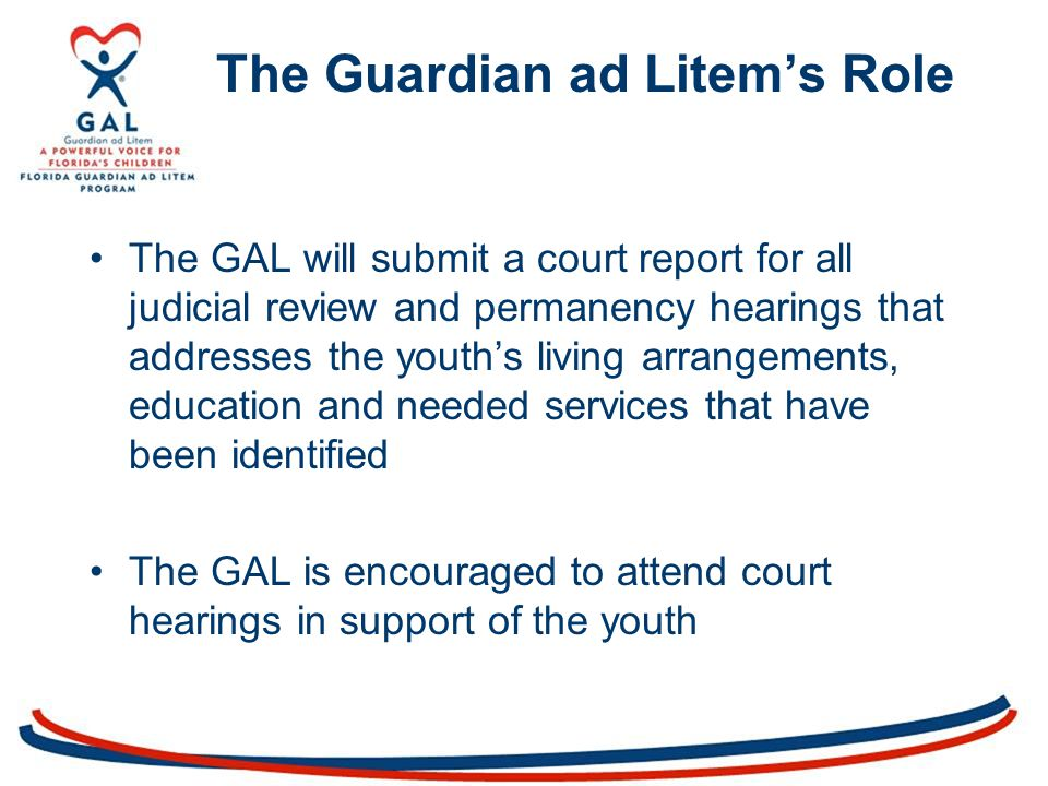 The GAL will submit a court report for all judicial review and permanency hearings that addresses the youth's living arrangements, education and needed services that have been identified The GAL is encouraged to attend court hearings in support of the youth The Guardian ad Litem's Role