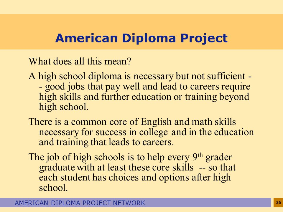 26 AMERICAN DIPLOMA PROJECT NETWORK American Diploma Project What does all this mean? A high school diploma is necessary but not sufficient - - good j