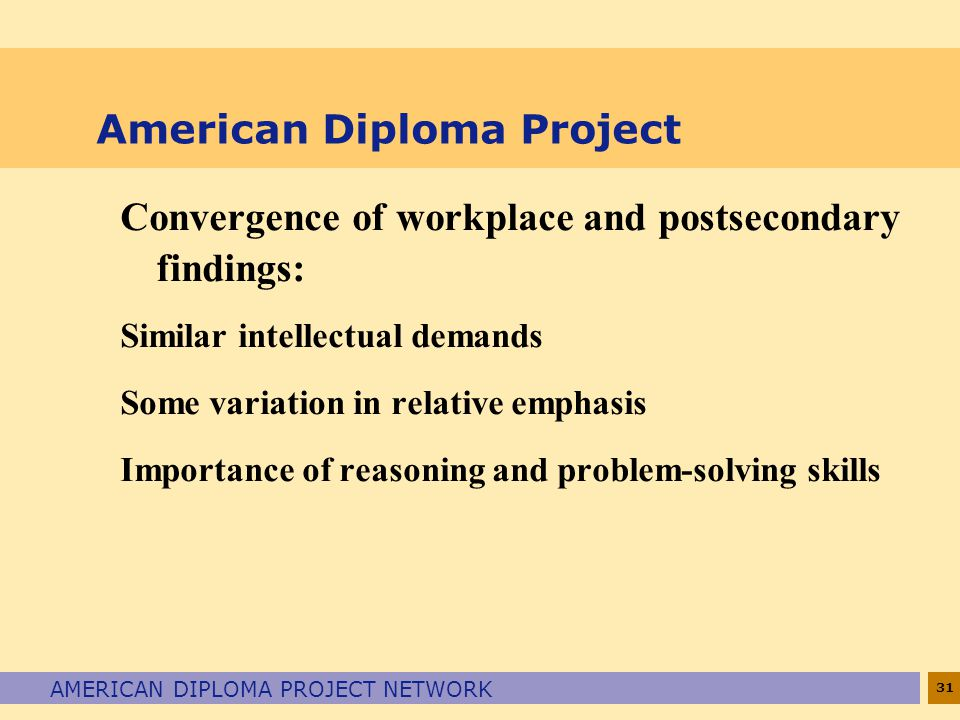 31 AMERICAN DIPLOMA PROJECT NETWORK American Diploma Project Convergence of workplace and postsecondary findings: Similar intellectual demands Some va