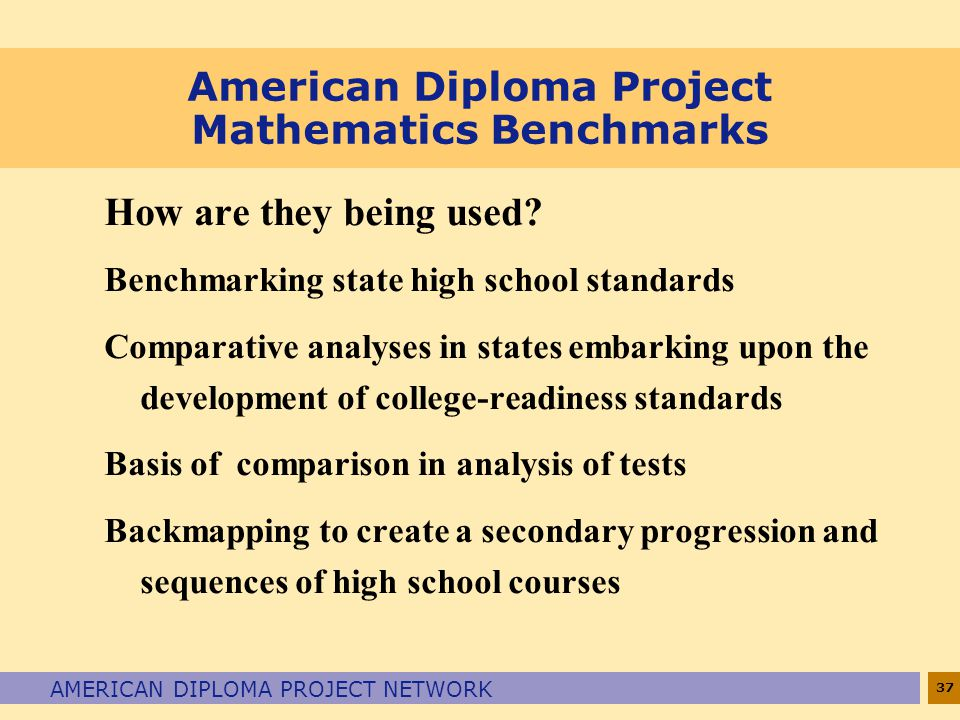 37 AMERICAN DIPLOMA PROJECT NETWORK American Diploma Project Mathematics Benchmarks How are they being used? Benchmarking state high school standards