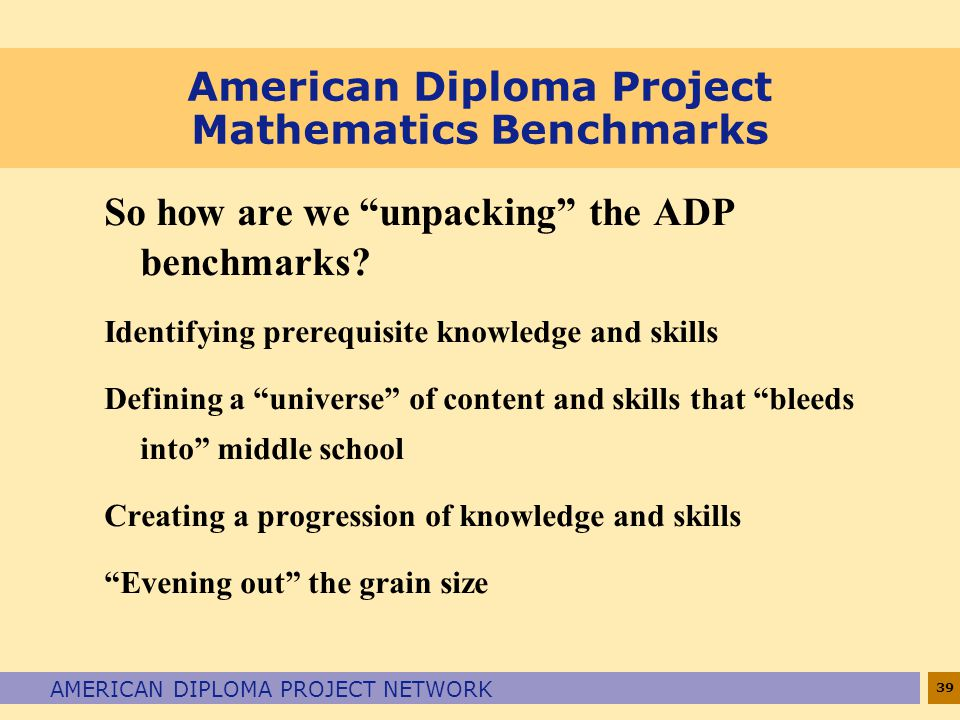 "39 AMERICAN DIPLOMA PROJECT NETWORK American Diploma Project Mathematics Benchmarks So how are we ""unpacking"" the ADP benchmarks? Identifying prerequi"