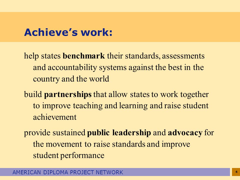 4 AMERICAN DIPLOMA PROJECT NETWORK Achieve's work: help states benchmark their standards, assessments and accountability systems against the best in t