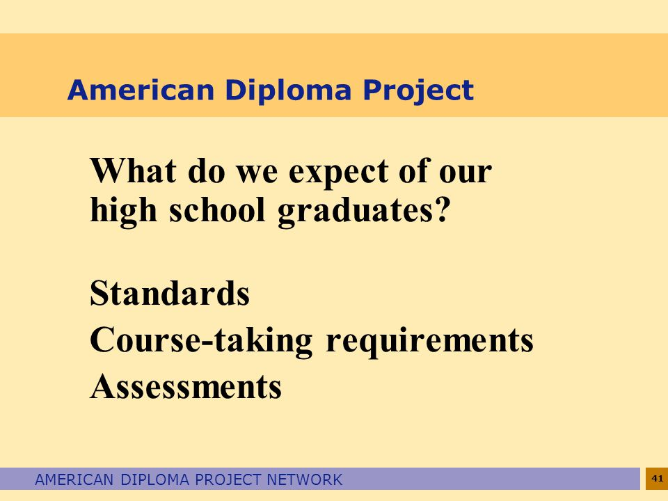 41 AMERICAN DIPLOMA PROJECT NETWORK American Diploma Project What do we expect of our high school graduates? Standards Course-taking requirements Asse