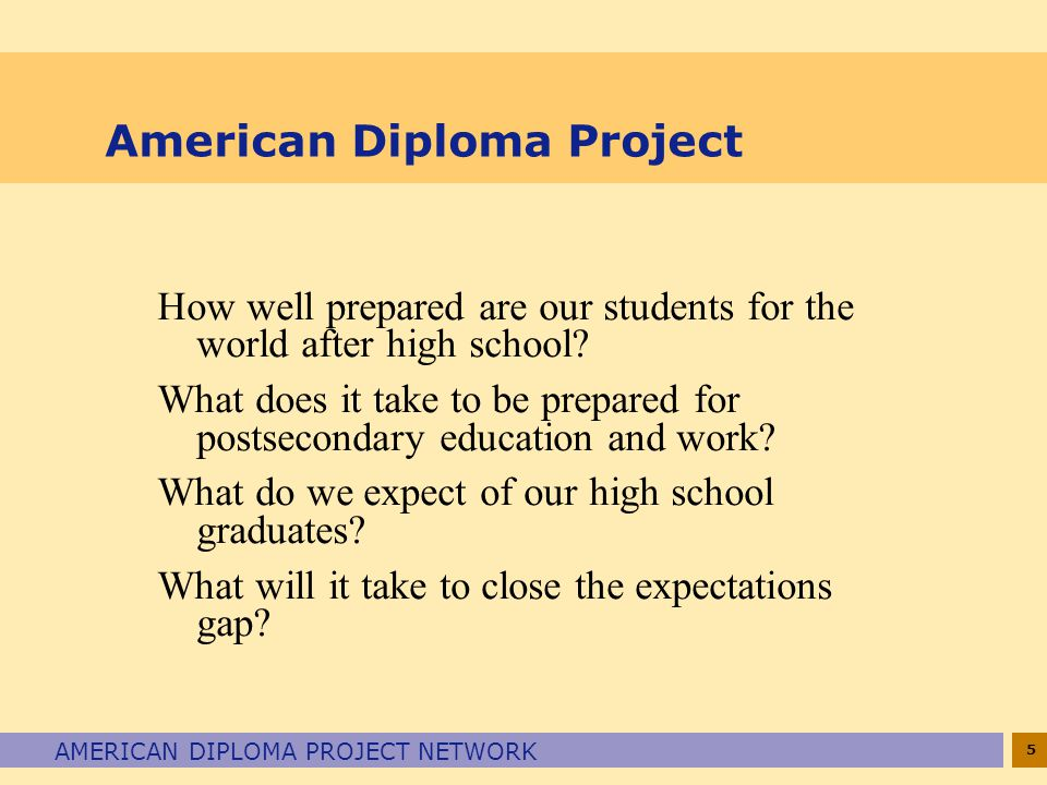 5 AMERICAN DIPLOMA PROJECT NETWORK American Diploma Project How well prepared are our students for the world after high school? What does it take to b