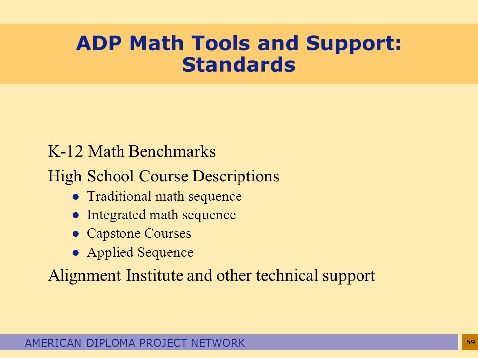 59 AMERICAN DIPLOMA PROJECT NETWORK ADP Math Tools and Support: Standards K-12 Math Benchmarks High School Course Descriptions l Traditional math sequ