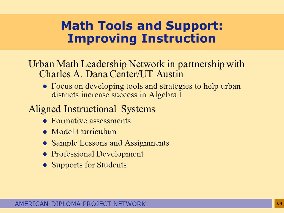 64 AMERICAN DIPLOMA PROJECT NETWORK Math Tools and Support: Improving Instruction Urban Math Leadership Network in partnership with Charles A. Dana Ce