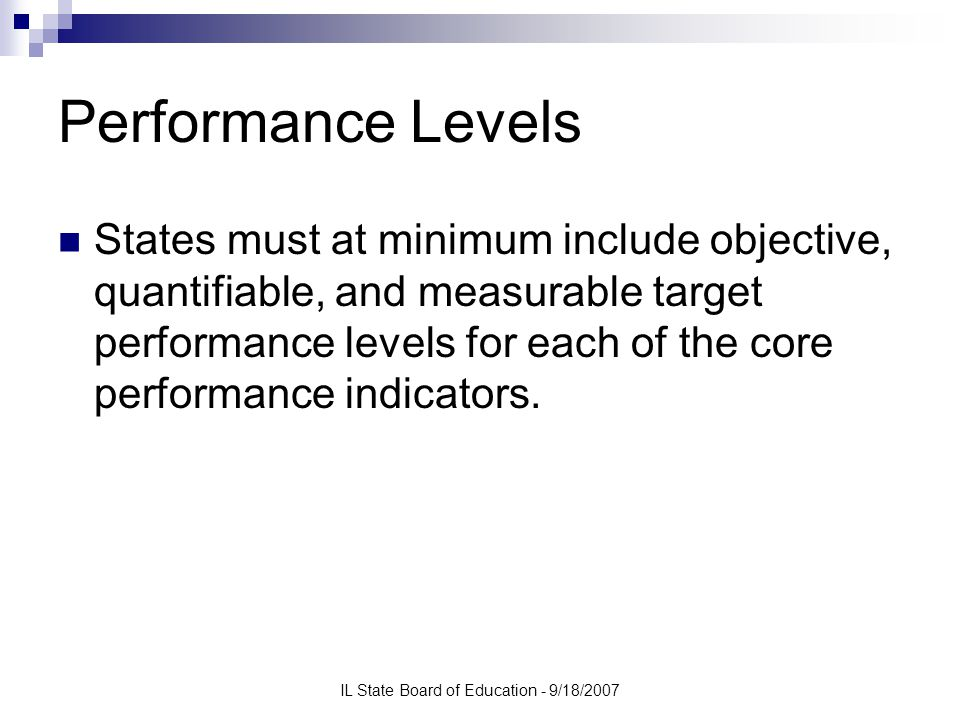IL State Board of Education - 9/18/2007 Performance Levels States must at minimum include objective, quantifiable, and measurable target performance levels for each of the core performance indicators.