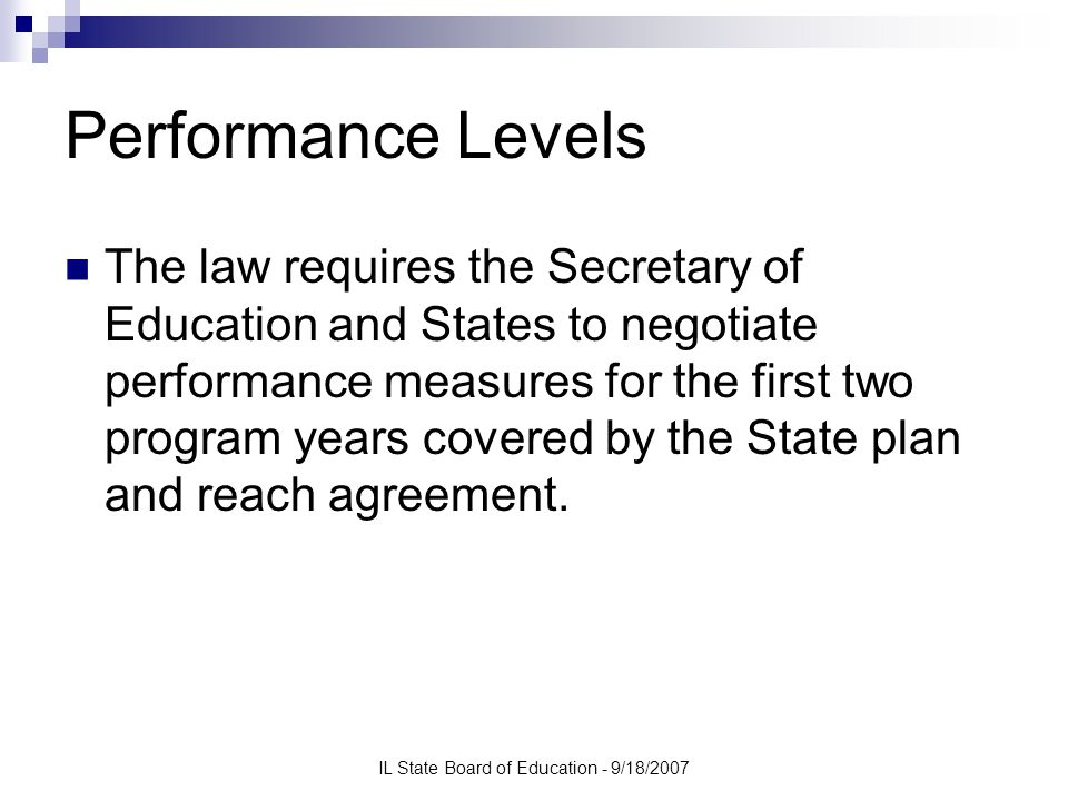 IL State Board of Education - 9/18/2007 Performance Levels The law requires the Secretary of Education and States to negotiate performance measures for the first two program years covered by the State plan and reach agreement.