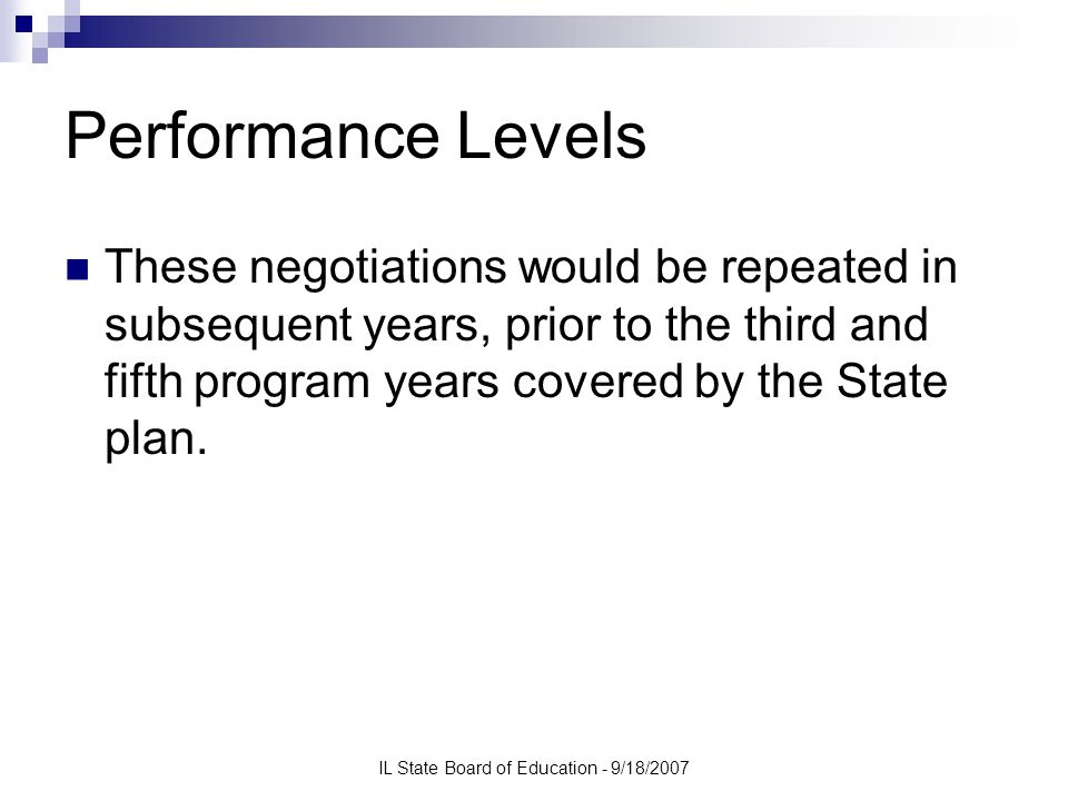 IL State Board of Education - 9/18/2007 Performance Levels These negotiations would be repeated in subsequent years, prior to the third and fifth program years covered by the State plan.