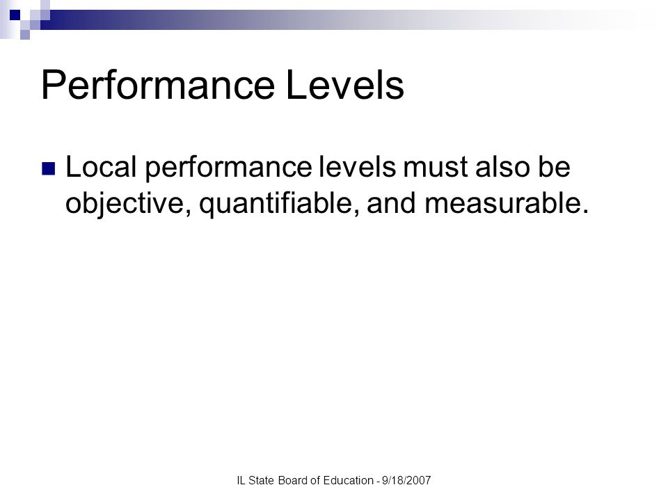 IL State Board of Education - 9/18/2007 Performance Levels Local performance levels must also be objective, quantifiable, and measurable.