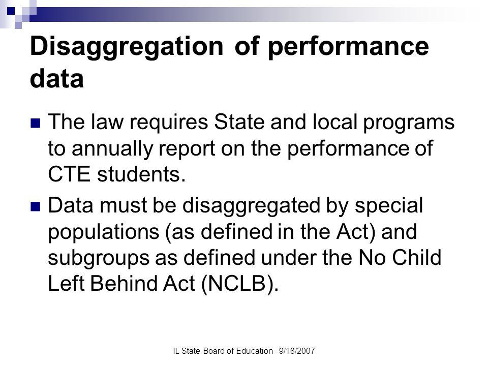 IL State Board of Education - 9/18/2007 Disaggregation of performance data The law requires State and local programs to annually report on the performance of CTE students.