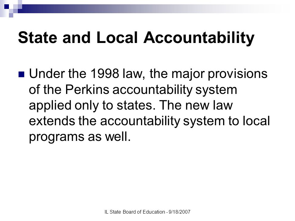 IL State Board of Education - 9/18/2007 State and Local Accountability Under the 1998 law, the major provisions of the Perkins accountability system applied only to states.