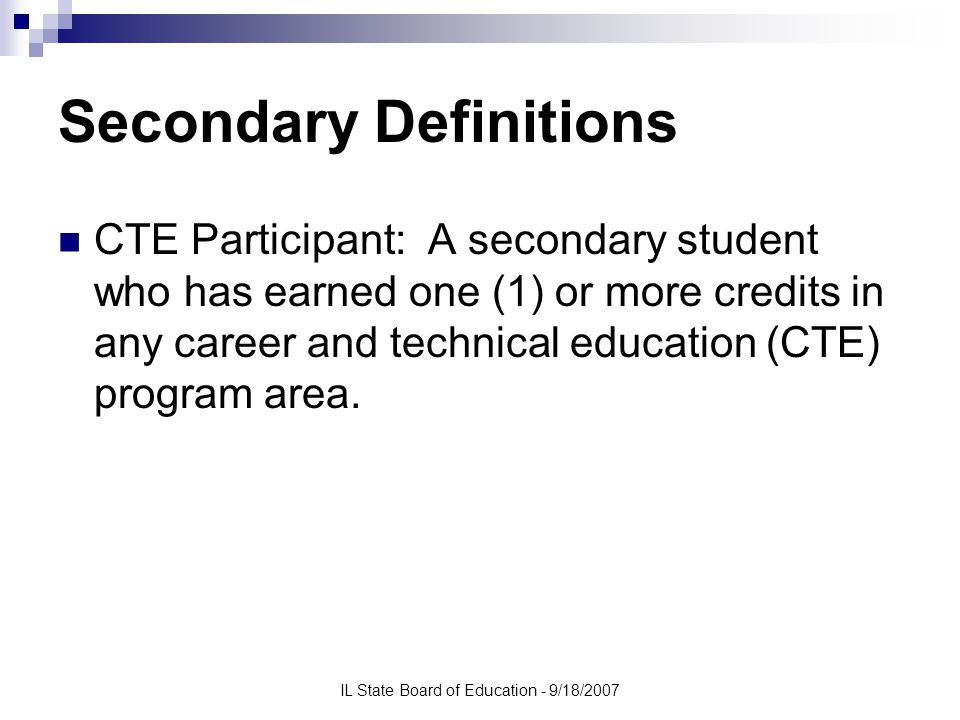 IL State Board of Education - 9/18/2007 Secondary Definitions CTE Participant: A secondary student who has earned one (1) or more credits in any career and technical education (CTE) program area.
