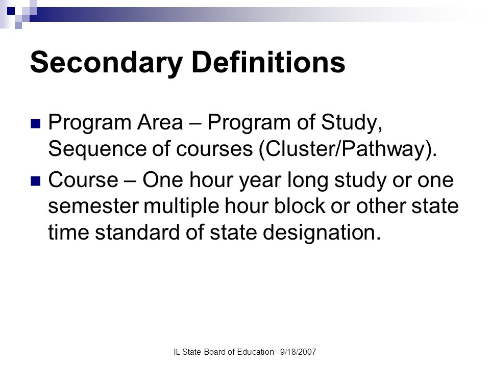 IL State Board of Education - 9/18/2007 Secondary Definitions CTE Concentrator: A secondary student who has earned three (3) or more credits in a single CTE program area (e.g., health care or business services), or two (2) credits in a single CTE program area, but only in those program areas where 2 credit sequences at the secondary level are recognized by the State and/or its local eligible recipients.